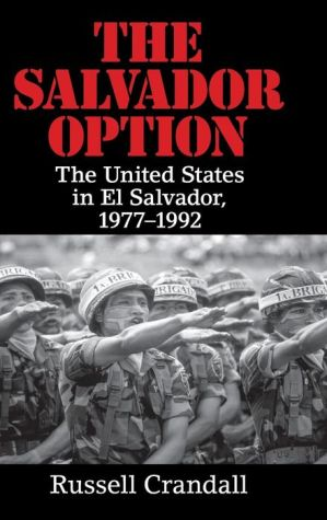The Salvador Option: The United States in El Salvador, 1977-1992