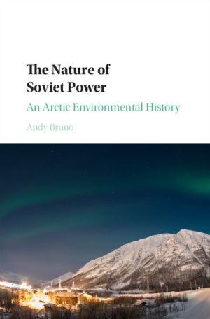 The Nature of Soviet Power: An Arctic Environmental History