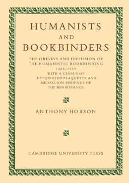 Humanists and Bookbinders: The Origins and Diffusion of Humanistic Bookbinding, 1459?1559