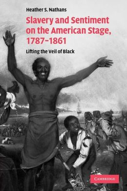 Slavery and Sentiment on the American Stage, 1787-1861: Lifting the Veil of Black