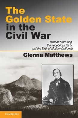 The Golden State in the Civil War: Thomas Starr King, the Republican Party, and the Birth of Modern California