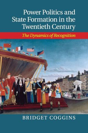 Power Politics and State Formation in the Twentieth Century: The Dynamics of Recognition