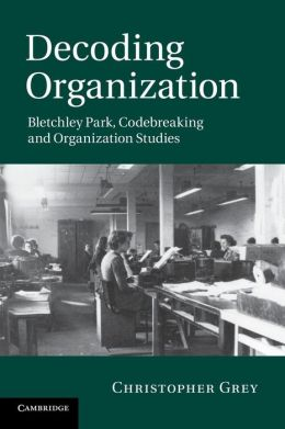 Decoding Organization: Bletchley Park, Codebreaking and Organization Studies