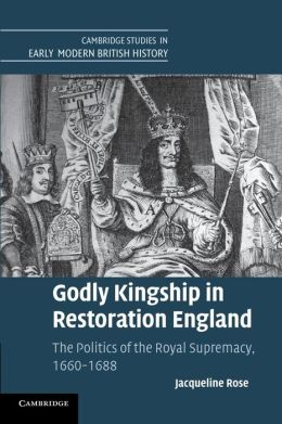 Godly Kingship in Restoration England: The Politics of The Royal Supremacy, 1660?1688
