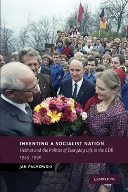 Inventing a Socialist Nation: Heimat and the Politics of Everyday Life in the GDR, 1945?90