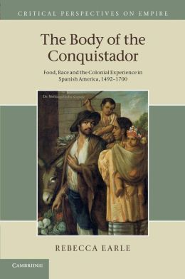 The Body of the Conquistador: Food, Race and the Colonial Experience in Spanish America, 1492?1700