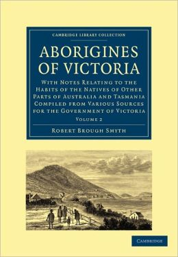 Aborigines of Victoria: Volume 2: With Notes Relating to the Habits of the Natives of Other Parts of Australia and Tasmania Compiled from Various Sources for the Government of Victoria