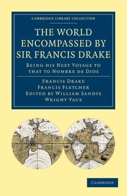 The World Encompassed by Sir Francis Drake: Being his Next Voyage to that to Nombre de Dios: Collated with an Unpublished Manuscript of Francis Fletcher, Chaplain to the Expedition