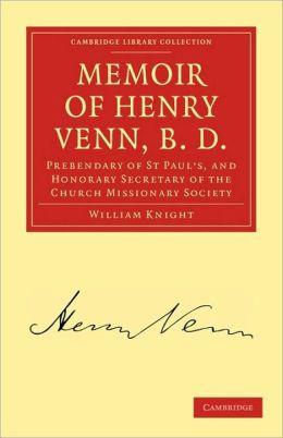 Memoir of Henry Venn, B. D.: Prebendary of St Paul's, and Honorary Secretary of the Church Missionary Society