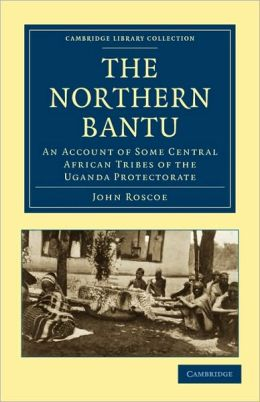 The Northern Bantu: An Account of Some Central African Tribes of the Uganda Protectorate