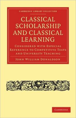 Classical Scholarship and Classical Learning: Considered with Especial Reference to Competitive Tests and University Teaching