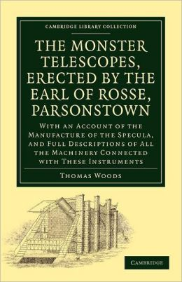 The Monster Telescopes, Erected by the Earl of Rosse, Parsonstown: With an Account of the Manufacture of the Specula, and Full Descriptions of All the Machinery Connected with These Instruments