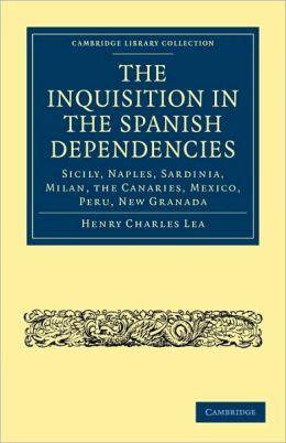 The Inquisition in the Spanish Dependencies: Sicily, Naples, Sardinia, Milan, the Canaries, Mexico, Peru, New Granada