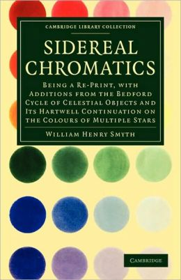Sidereal Chromatics: Being a Re-Print, with Additions from the Bedford Cycle of Celestial Objects and its Hartwell Continuation on the Colours of Multiple Stars