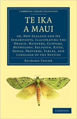 Te Ika a Maui: Or, New Zealand and its Inhabitants, Illustrating the Origin, Manners, Customs, Mythology, Religion, Rites, Songs, Proverbs, Fables, and Language of the Natives