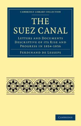 The Suez Canal: Letters and Documents Descriptive of its Rise and Progress in 1854-1856