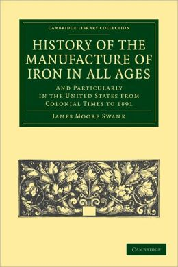 History of the Manufacture of Iron in All Ages: And Particularly in the United States from Colonial Time to 1891