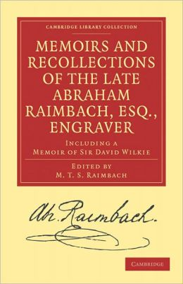 Memoirs and Recollections of the Late Abraham Raimbach, Esq., Engraver: Including a Memoir of Sir David Wilkie