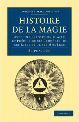 Histoire de la Magie: Avec une Exposition Claire et Précise de ses Procédés, de ses Rites et de ses Mystères