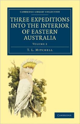 Three Expeditions into the Interior of Eastern Australia: With Descriptions of the Recently Explored Region of Australia Felix and of the Present Colony of New South Wales