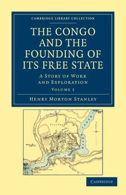 The Congo and the Founding of its Free State: A Story of Work and Exploration