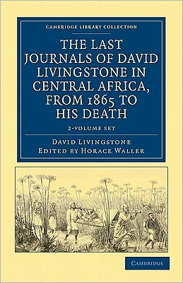 The Last Journals of David Livingstone in Central Africa, from 1865 to his Death (2 Volume Set): Continued by a Narrative of his Last Moments and Sufferings, Obtained from his Faithful Servants, Chuma and Susi