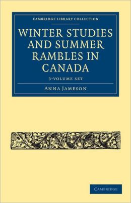 Winter Studies and Summer Rambles in Canada (3 Volume Paperback Set)
