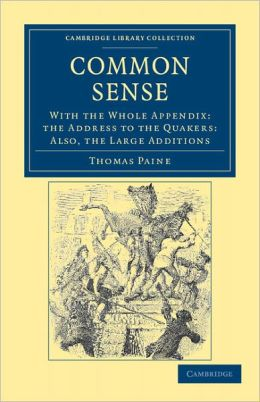Common Sense: With the Whole Appendix: the Address to the Quakers: Also, the Large Additions