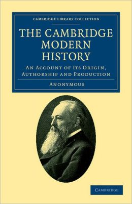 The Cambridge Modern History: An Account of its Origin, Authorship and Production