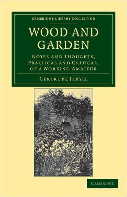 Wood and Garden: Notes and Thoughts, Practical and Critical, of a Working Amateur