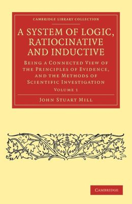 A System of Logic, Ratiocinative and Inductive: Being a Connected View of the Principles of Evidence, and the Methods of Scientific Investigation