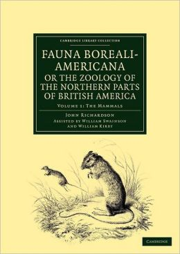 Fauna Boreali-Americana; or The Zoology of the Northern Parts of British America: Containing Descriptions of the Objects of Natural History Collected on the Late Northern Land Expeditions under Command of Captain Sir John Franklin, R.N.