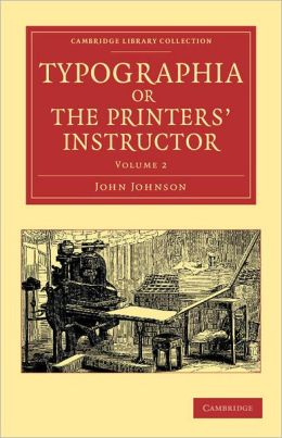 Typographia, or The Printers' Instructor: Including an Account of the Origin of Printing, with Biographical Notices of the Printers of England, from Caxton to the Close of the Sixteenth Century