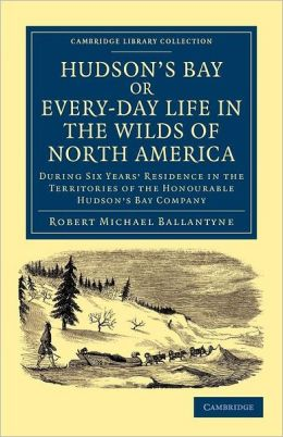 Hudson's Bay, or, Every-day Life in the Wilds of North America: During Six Years' Residence in the Territories of the Honourable Hudson's Bay Company