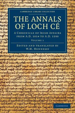 The Annals of Loch Ce: A Chronicle of Irish Affairs from AD 1014 to AD 1590
