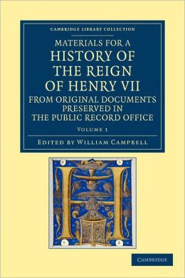 Materials for a History of the Reign of Henry VII: Volume 1: From Original Documents Preserved in the Public Record Office