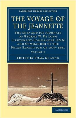 The Voyage of the Jeannette: The Ship and Ice Journals of George W. De Long, Lieutenant-Commander U.S.N., and Commander of the Polar Expedition of 1879-1881