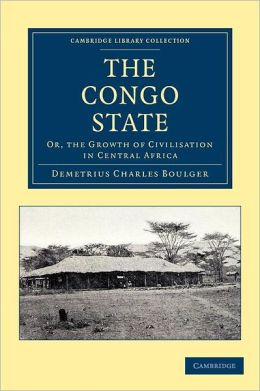 The Congo State: Or, the Growth of Civilisation in Central Africa