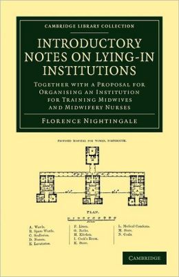 Introductory Notes on Lying-In Institutions: Together with a Proposal for Organising an Institution for Training Midwives and Midwifery Nurses