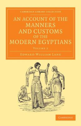 An Account of the Manners and Customs of the Modern Egyptians: Written in Egypt during the Years 1833, ?34, and ?35, Partly from Notes Made during a Former Visit to that Country in the Years 1825, ?26, ?27 and ?28