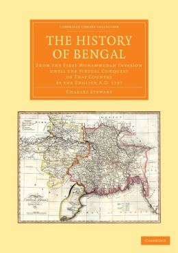 The History of Bengal: From the First Mohammedan Invasion until the Virtual Conquest of That Country by the English AD 1757