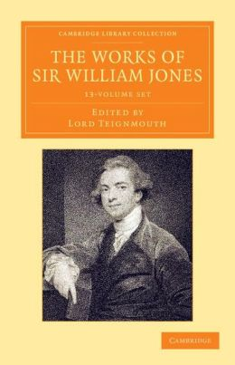 The Works of Sir William Jones 13 Volume Set: With the Life of the Author by Lord Teignmouth