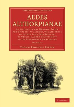 Aedes Althorpianae: Or, An Account of the Mansion, Books, and Pictures, at Althorp, the Residence of George John Earl Spencer, K.G., to which is Added a Supplement to the Bibliotheca Spenceriana