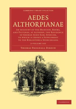 Aedes Althorpianae 2 Volume Set: An Account of the Mansion, Books, and Pictures, at Althorp, the Residence of George John Earl Spencer, K.G: To Which is Added a Supplement to the Bibliotheca Spenceriana