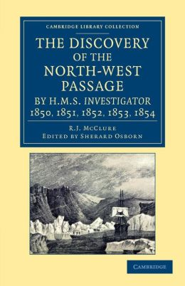 The Discovery of the North-West Passage by HMS <EM>Investigator</EM>, 1850, 1851, 1852, 1853, 1854: From the Logs and Journals of Capt. Robert Le M. M'Clure, Illustrated by S. Gurney Cresswell