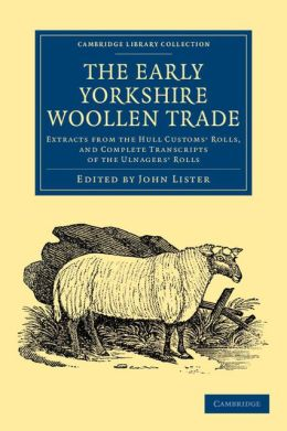 The Early Yorkshire Woollen Trade: Extracts from the Hull Customs' Rolls, and Complete Transcripts of the Ulnagers' Rolls