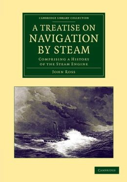 A Treatise on Navigation by Steam: Comprising a History of the Steam Engine
