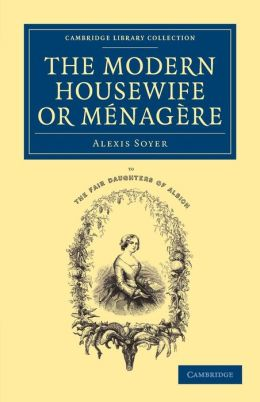 The Modern Housewife or M?nag?re: Comprising Nearly One Thousand Receipts for the Economic and Judicious Preparation of Every Meal of the Day