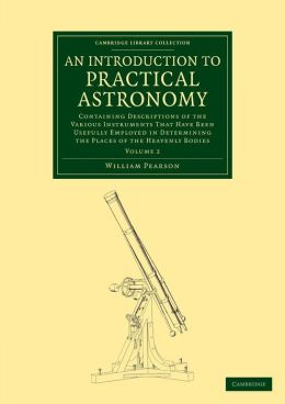 An Introduction to Practical Astronomy: Volume 2: Containing Descriptions of the Various Instruments that Have Been Usefully Employed in Determining the Places of the Heavenly Bodies