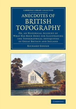 Anecdotes of British Topography: Or, an Historical Account of What Has Been Done for Illustrating the Topographical Antiquities of Great Britain and Ireland